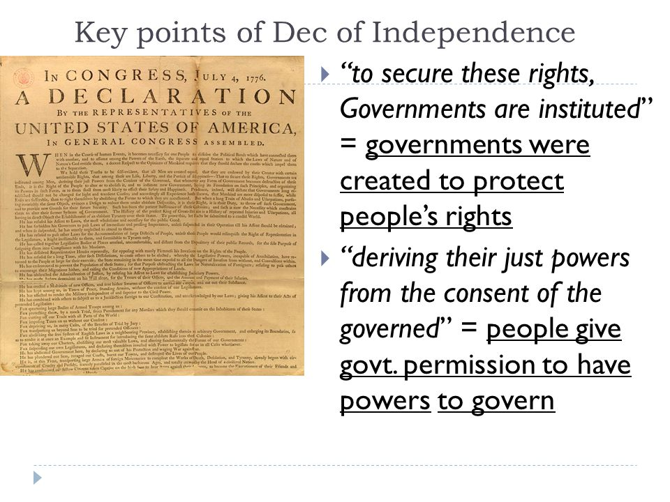 Key points of Dec of Independence  to secure these rights, Governments are instituted = governments were created to protect people's rights  deriving their just powers from the consent of the governed = people give govt.