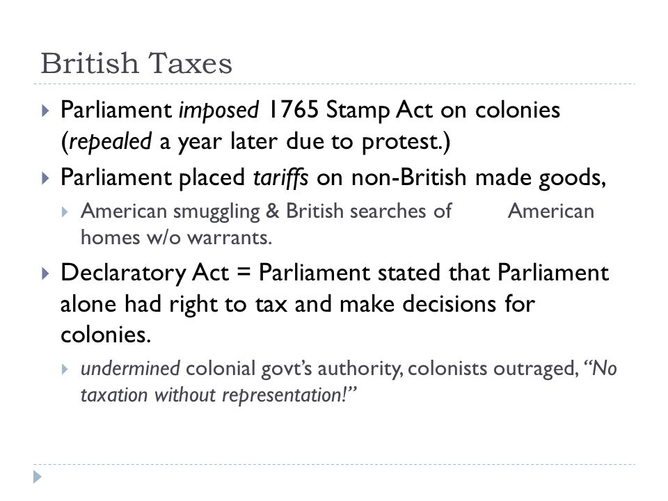 British Taxes  Parliament imposed 1765 Stamp Act on colonies (repealed a year later due to protest.)  Parliament placed tariffs on non-British made goods,  American smuggling & British searches ofAmerican homes w/o warrants.