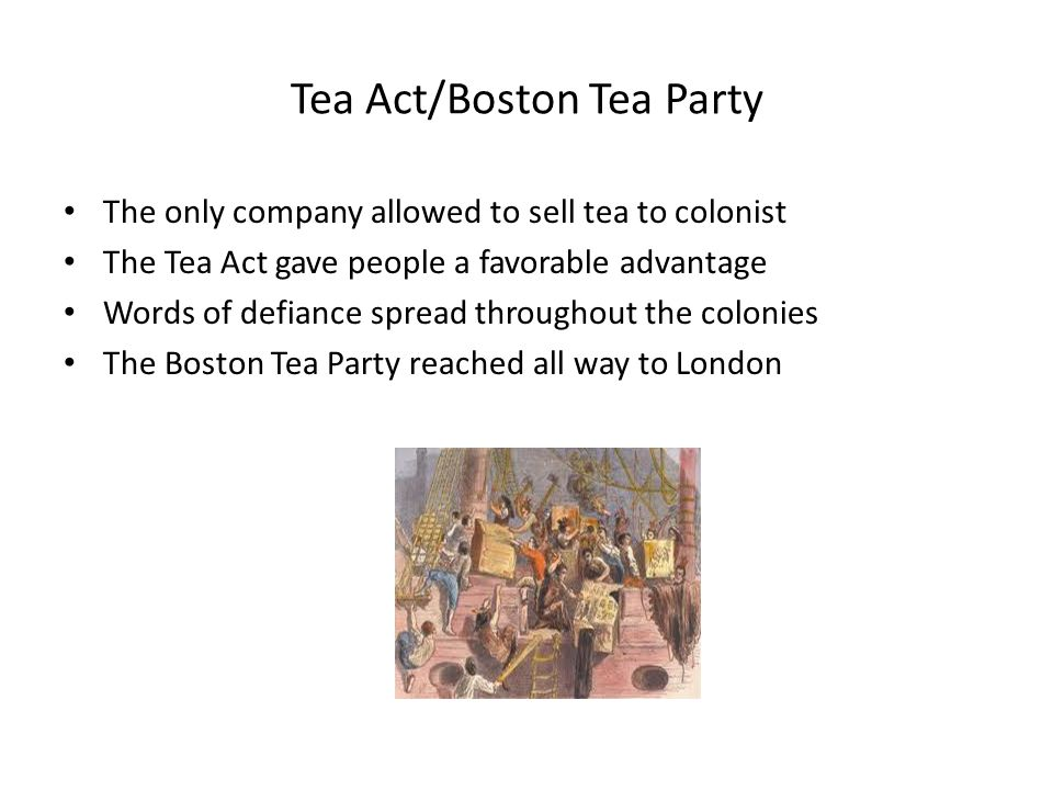 Tea Act/Boston Tea Party The only company allowed to sell tea to colonist The Tea Act gave people a favorable advantage Words of defiance spread throu