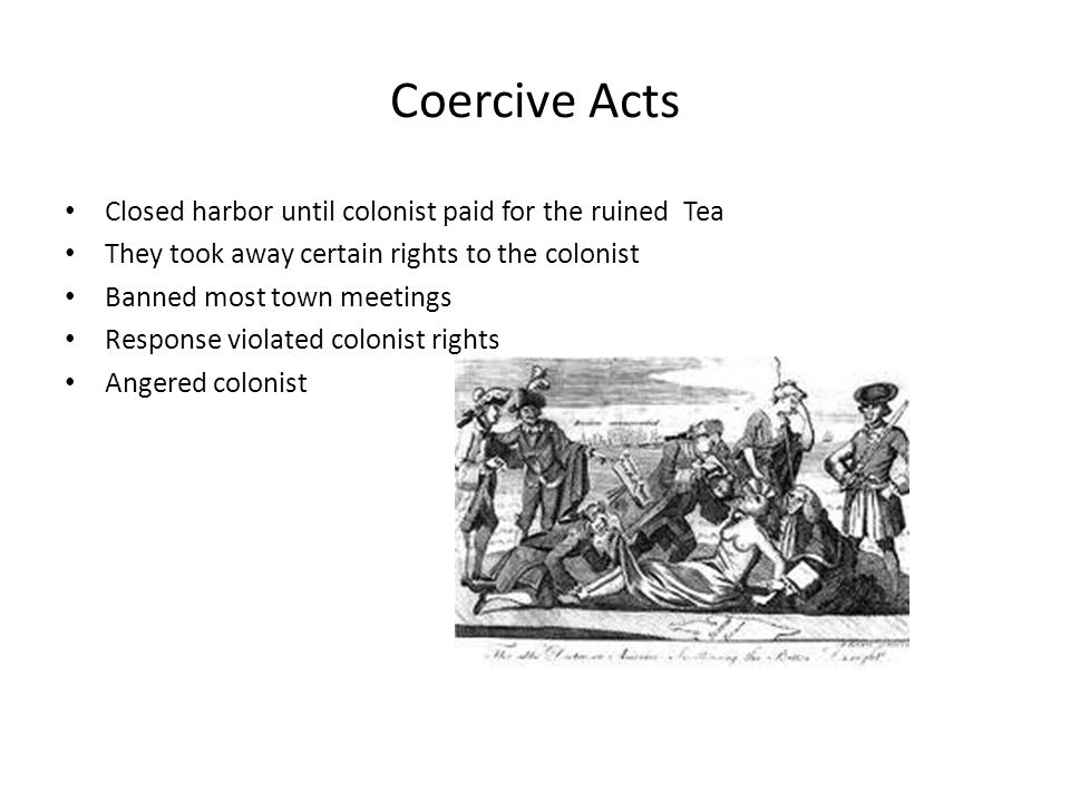 Coercive Acts Closed harbor until colonist paid for the ruined Tea They took away certain rights to the colonist Banned most town meetings Response vi
