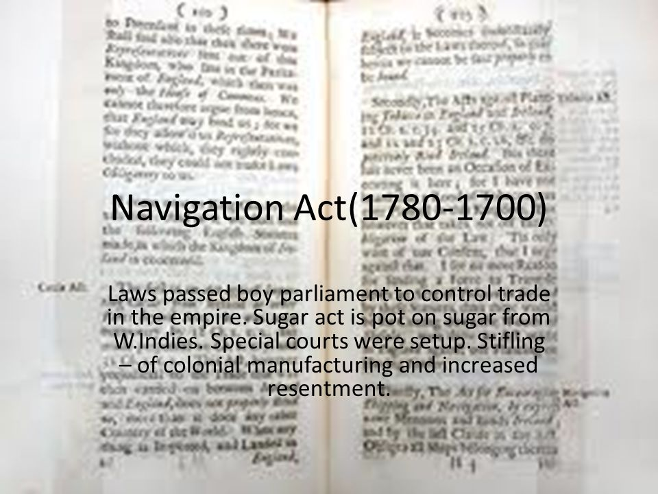 Navigation Act(1780-1700) Laws passed boy parliament to control trade in the empire. Sugar act is pot on sugar from W.Indies. Special courts were setu