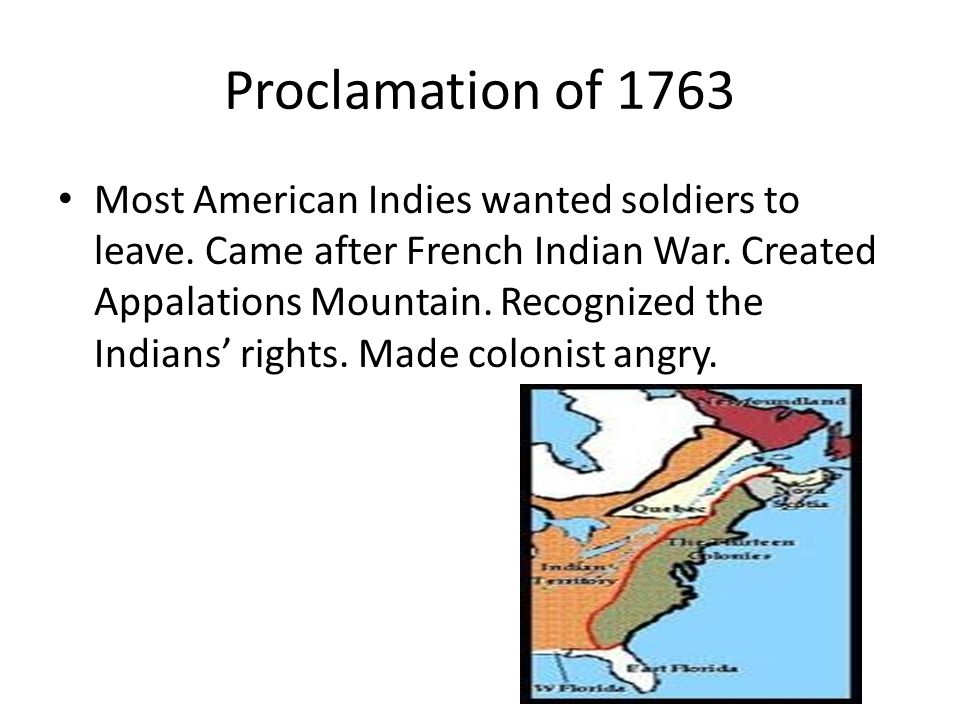 Proclamation of 1763 Most American Indies wanted soldiers to leave. Came after French Indian War. Created Appalations Mountain. Recognized the Indians