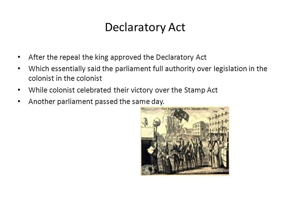 Declaratory Act After the repeal the king approved the Declaratory Act Which essentially said the parliament full authority over legislation in the colonist in the colonist While colonist celebrated their victory over the Stamp Act Another parliament passed the same day.