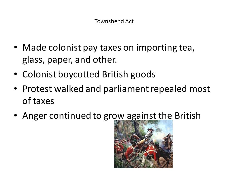 Townshend Act Made colonist pay taxes on importing tea, glass, paper, and other.