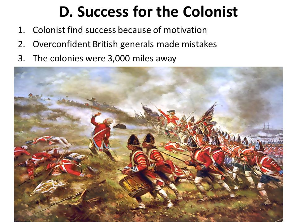 D. Success for the Colonist 1.Colonist find success because of motivation 2.Overconfident British generals made mistakes 3.The colonies were 3,000 mil