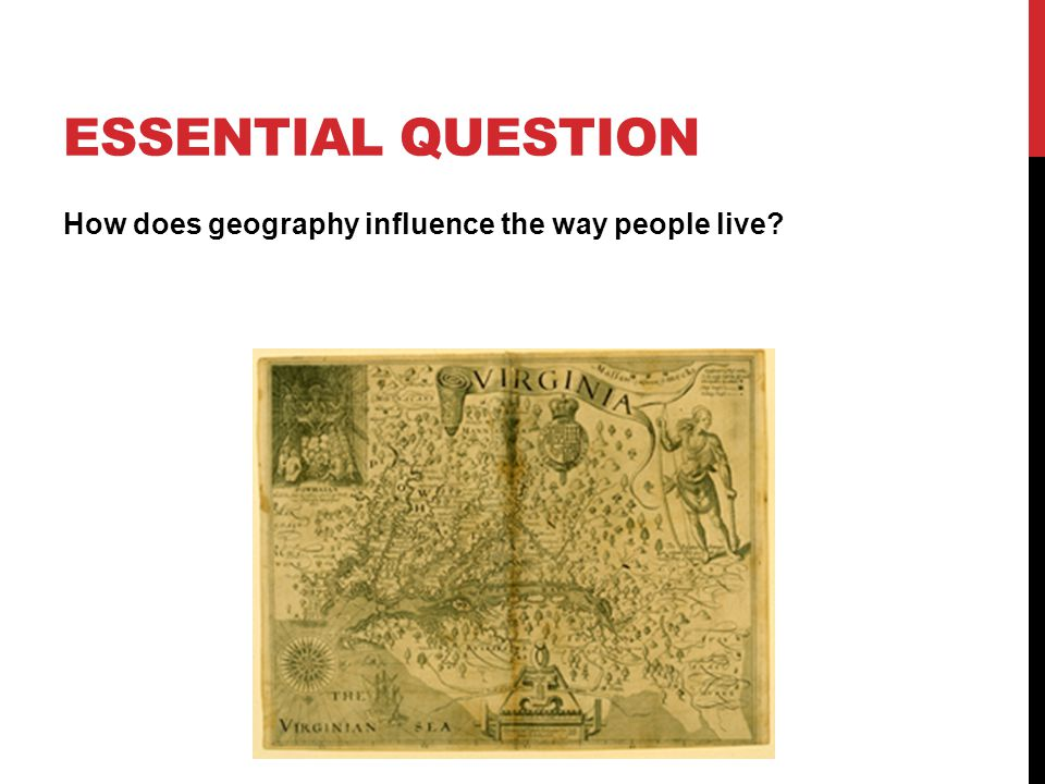 ESSENTIAL QUESTION How does geography influence the way people live