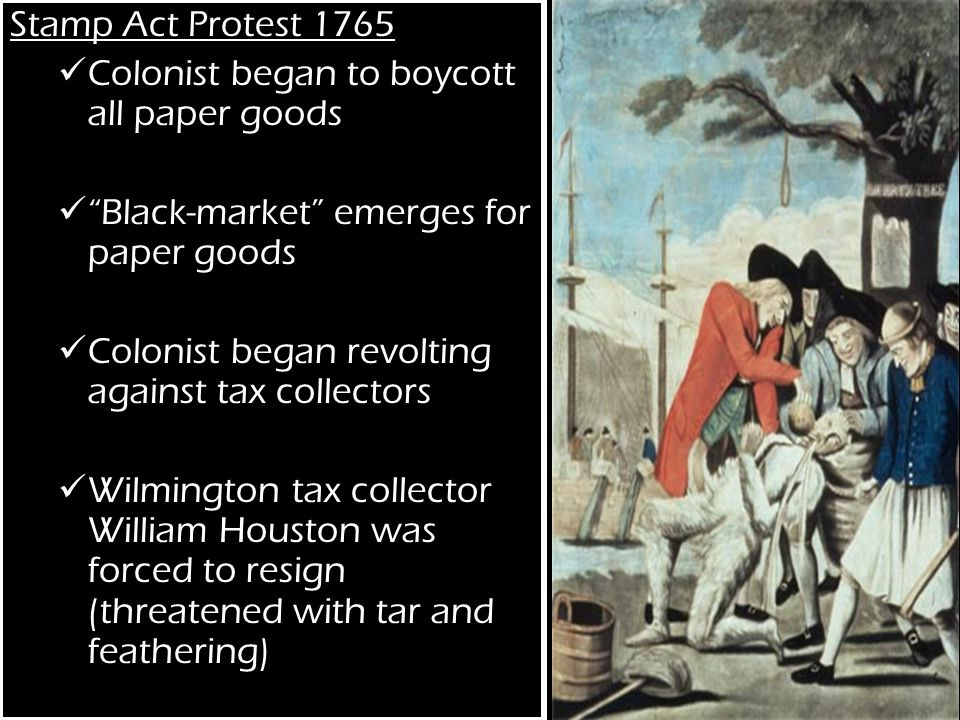 Stamp Act Protest 1765 Colonist began to boycott all paper goods Black-market emerges for paper goods Colonist began revolting against tax collectors Wilmington tax collector William Houston was forced to resign (threatened with tar and feathering)