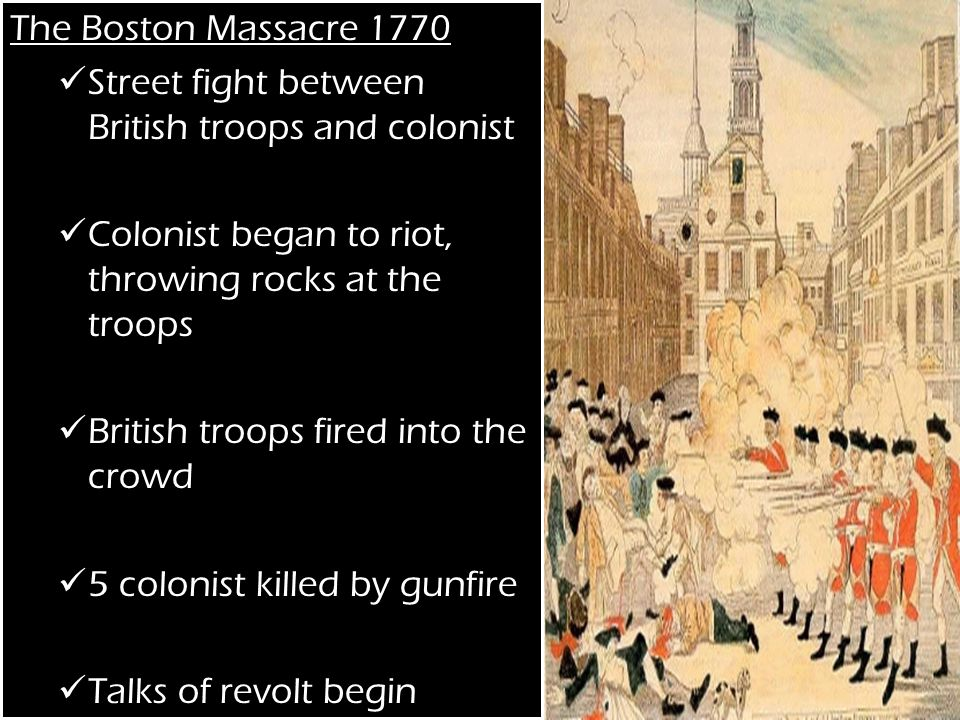 The Boston Massacre 1770 Street fight between British troops and colonist Colonist began to riot, throwing rocks at the troops British troops fired into the crowd 5 colonist killed by gunfire Talks of revolt begin