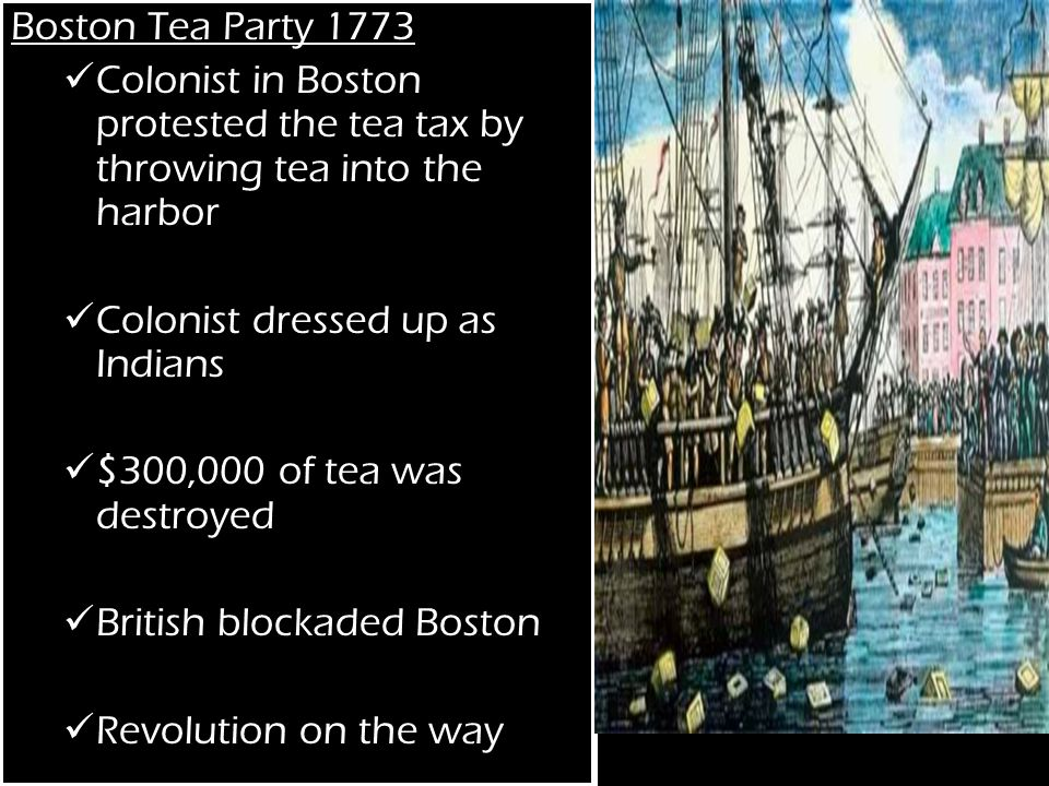Boston Tea Party 1773 Colonist in Boston protested the tea tax by throwing tea into the harbor Colonist dressed up as Indians $300,000 of tea was destroyed British blockaded Boston Revolution on the way