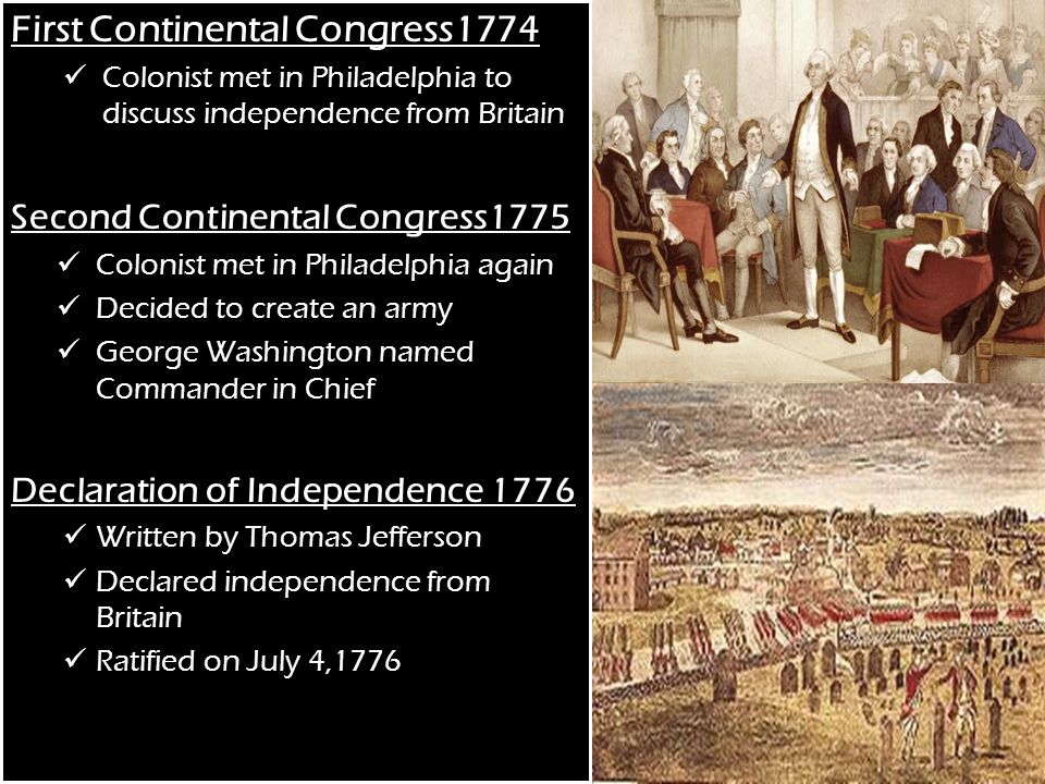 First Continental Congress1774 Colonist met in Philadelphia to discuss independence from Britain Second Continental Congress1775 Colonist met in Philadelphia again Decided to create an army George Washington named Commander in Chief Declaration of Independence 1776 Written by Thomas Jefferson Declared independence from Britain Ratified on July 4,1776