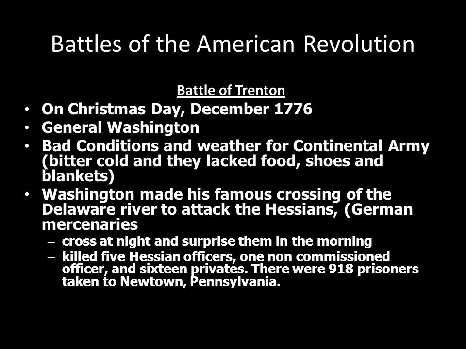 Battles of the American Revolution Battle of Trenton On Christmas Day, December 1776 General Washington Bad Conditions and weather for Continental Army (bitter cold and they lacked food, shoes and blankets) Washington made his famous crossing of the Delaware river to attack the Hessians, (German mercenaries – cross at night and surprise them in the morning – killed five Hessian officers, one non commissioned officer, and sixteen privates.