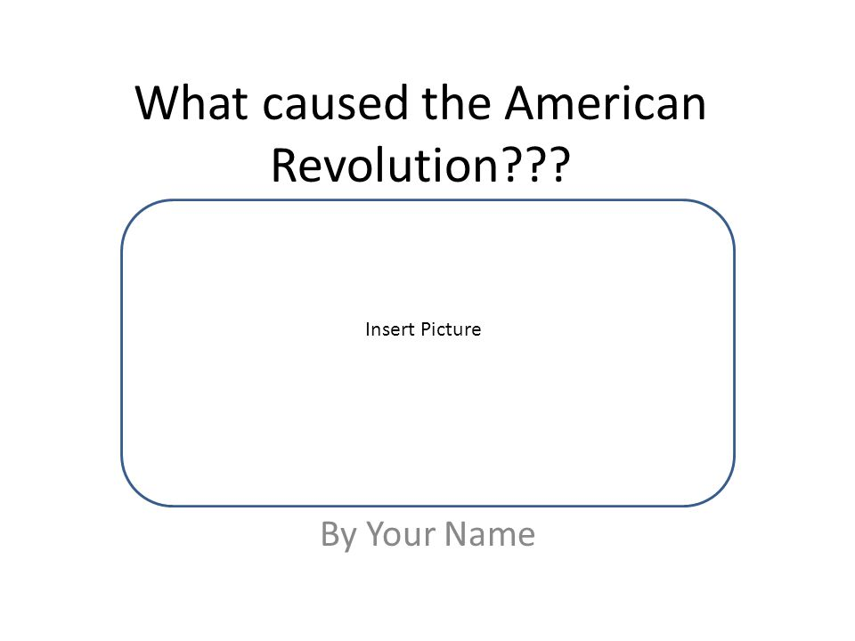 What caused the American Revolution By Your Name Insert Picture