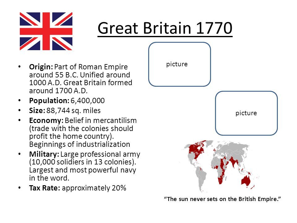 Great Britain 1770 Origin: Part of Roman Empire around 55 B.C. Unified around 1000 A.D. Great Britain formed around 1700 A.D. Population: 6,400,000 Si