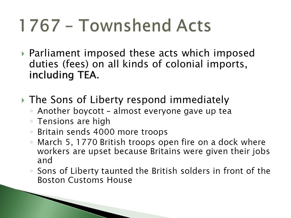 including TEA.  Parliament imposed these acts which imposed duties (fees) on all kinds of colonial imports, including TEA.  The Sons of Liberty resp
