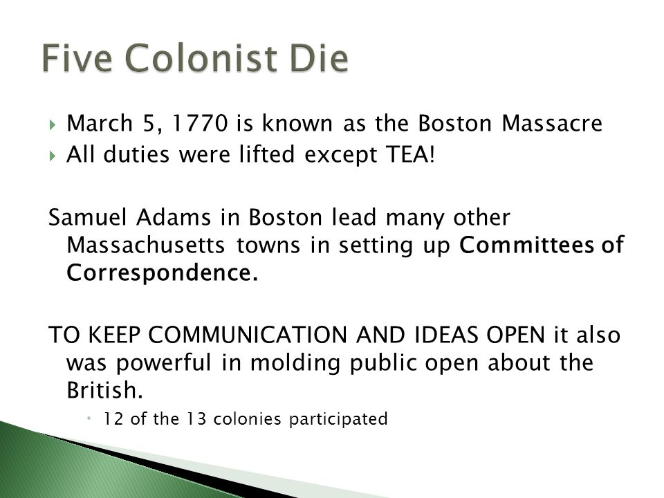  March 5, 1770 is known as the Boston Massacre  All duties were lifted except TEA.