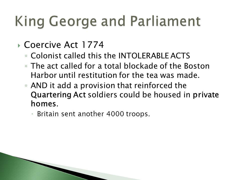  Coercive Act 1774 ◦ Colonist called this the INTOLERABLE ACTS ◦ The act called for a total blockade of the Boston Harbor until restitution for the t