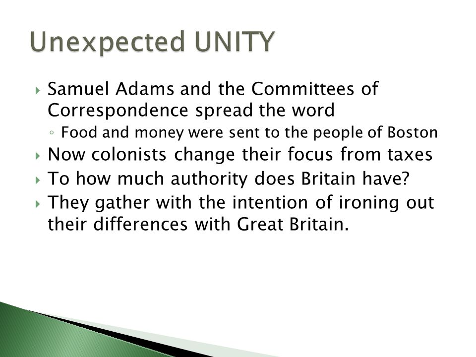  Samuel Adams and the Committees of Correspondence spread the word ◦ Food and money were sent to the people of Boston  Now colonists change their fo