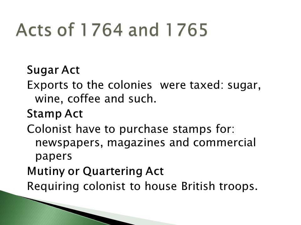 Sugar Act Exports to the colonies were taxed: sugar, wine, coffee and such. Stamp Act Colonist have to purchase stamps for: newspapers, magazines and