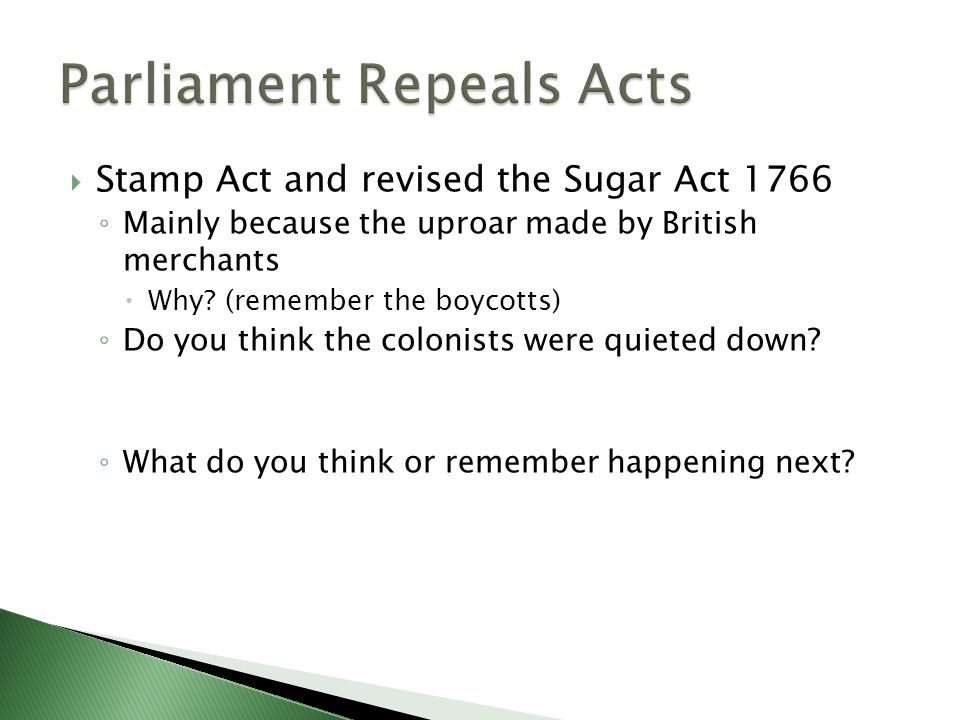  Stamp Act and revised the Sugar Act 1766 ◦ Mainly because the uproar made by British merchants  Why? (remember the boycotts) ◦ Do you think the col
