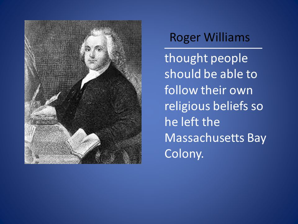_______________ thought people should be able to follow their own religious beliefs so he left the Massachusetts Bay Colony.