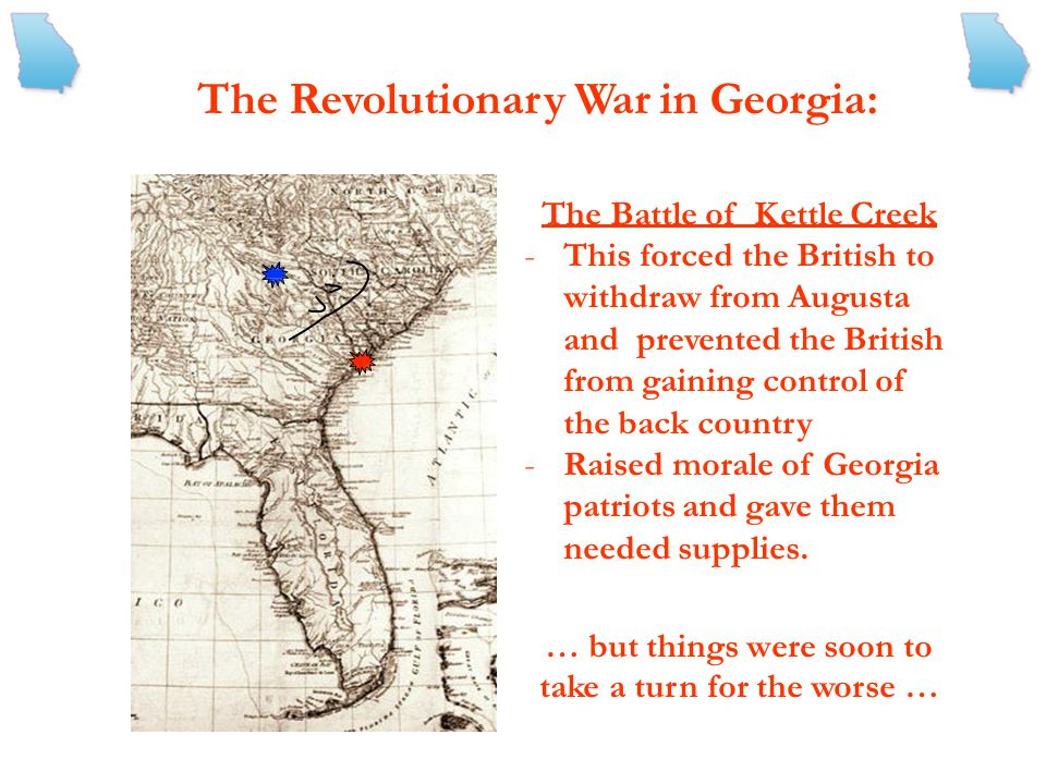 The Revolutionary War in Georgia: The Battle of Kettle -Took place on February 14, 1779 -The Georgia militia, led by Elijah Clarke marched to meet the