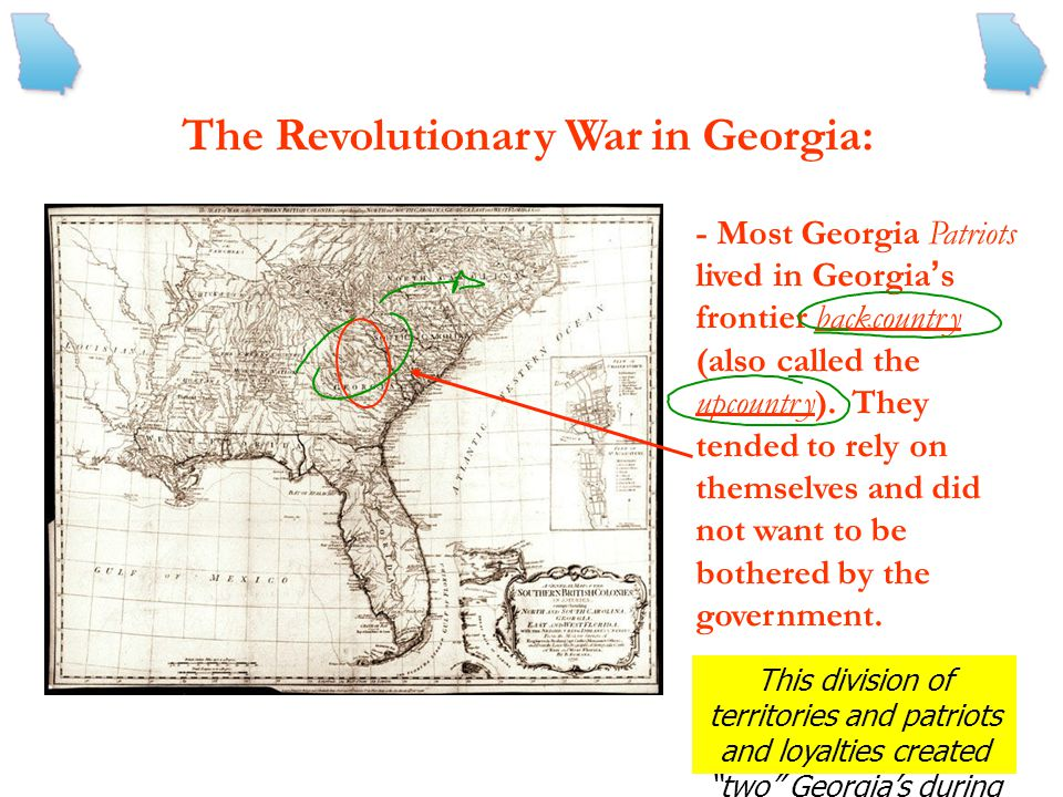 The Revolutionary War in Georgia: - Most Georgia Loyalists lived along the coast, in or around Savannah. They were wealthy and benefited from their tr