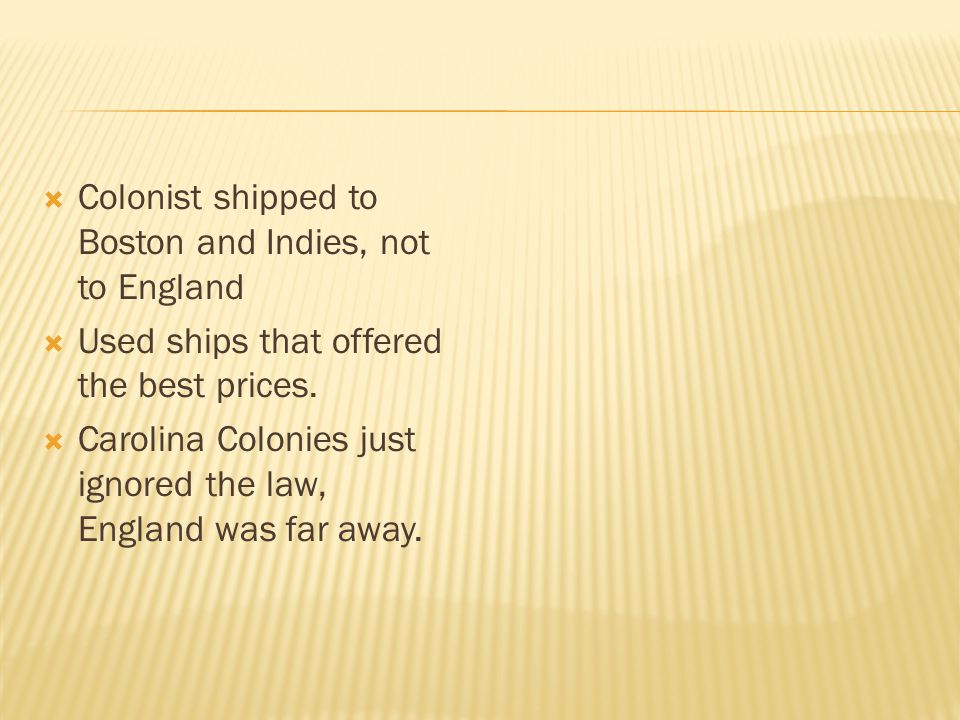  Colonist shipped to Boston and Indies, not to England  Used ships that offered the best prices.  Carolina Colonies just ignored the law, England w