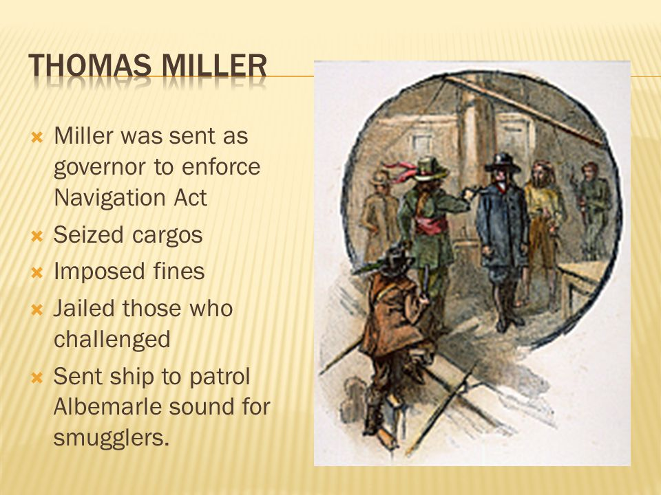  Miller was sent as governor to enforce Navigation Act  Seized cargos  Imposed fines  Jailed those who challenged  Sent ship to patrol Albemarle