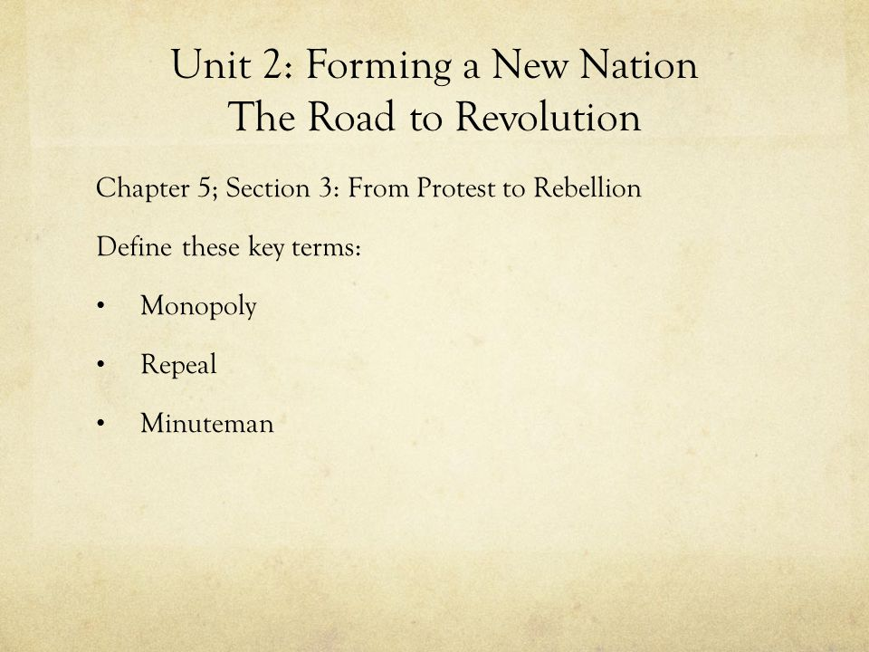 Unit 2: Forming a New Nation The Road to Revolution Chapter 5; Section 3: From Protest to Rebellion Define these key terms: Monopoly Repeal Minuteman