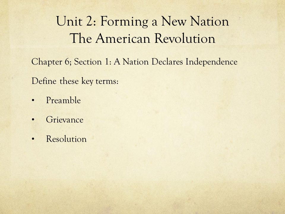 Unit 2: Forming a New Nation The American Revolution Chapter 6; Section 1: A Nation Declares Independence Define these key terms: Preamble Grievance R