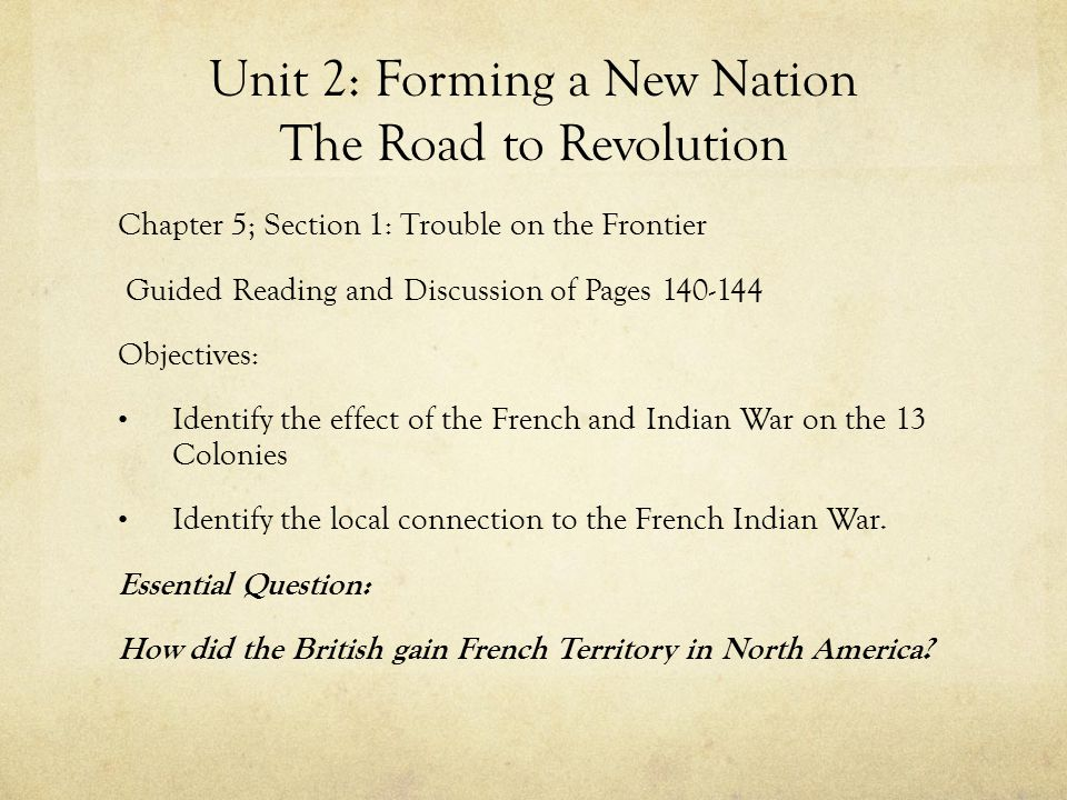 Unit 2: Forming a New Nation The Road to Revolution Chapter 5; Section 1: Trouble on the Frontier Guided Reading and Discussion of Pages 140-144 Objec