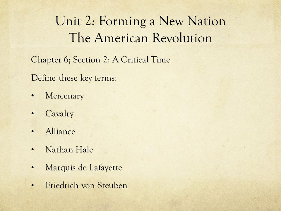 Unit 2: Forming a New Nation The American Revolution Chapter 6; Section 2: A Critical Time Define these key terms: Mercenary Cavalry Alliance Nathan H