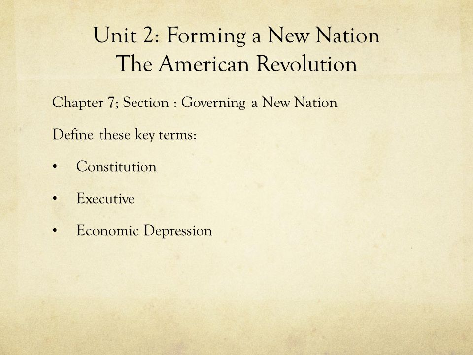Unit 2: Forming a New Nation The American Revolution Chapter 7; Section : Governing a New Nation Define these key terms: Constitution Executive Econom
