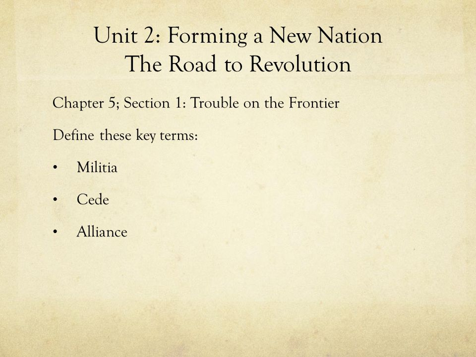 Unit 2: Forming a New Nation The Road to Revolution Chapter 5; Section 1: Trouble on the Frontier Define these key terms: Militia Cede Alliance