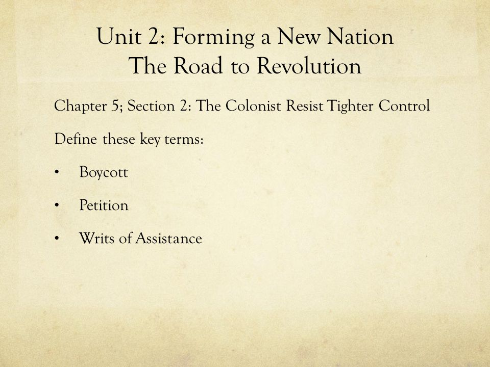 Unit 2: Forming a New Nation The Road to Revolution Chapter 5; Section 2: The Colonist Resist Tighter Control Define these key terms: Boycott Petition