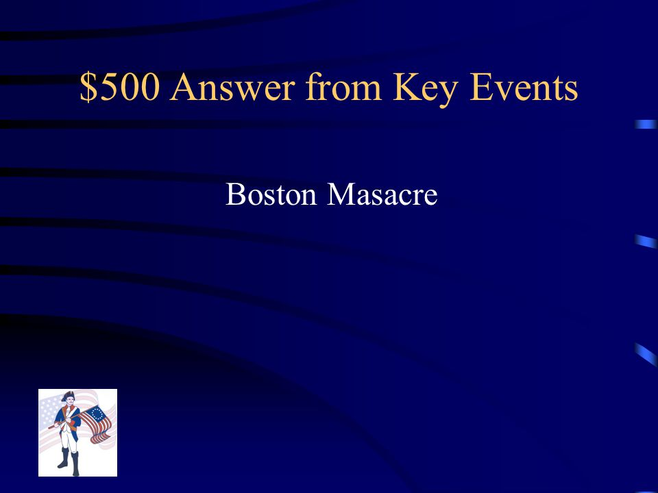 $500 Question from Key Events British Soldiers Fired on unarmed colonist, where Crispus Attucks died