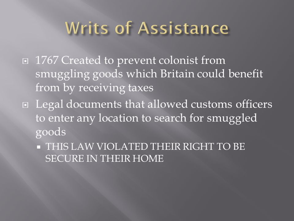  1767 Created to prevent colonist from smuggling goods which Britain could benefit from by receiving taxes  Legal documents that allowed customs officers to enter any location to search for smuggled goods  THIS LAW VIOLATED THEIR RIGHT TO BE SECURE IN THEIR HOME