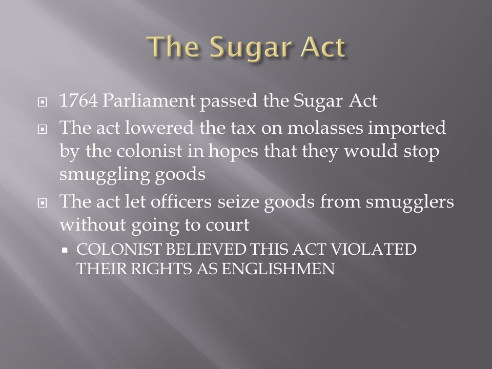  1764 Parliament passed the Sugar Act  The act lowered the tax on molasses imported by the colonist in hopes that they would stop smuggling goods  The act let officers seize goods from smugglers without going to court  COLONIST BELIEVED THIS ACT VIOLATED THEIR RIGHTS AS ENGLISHMEN