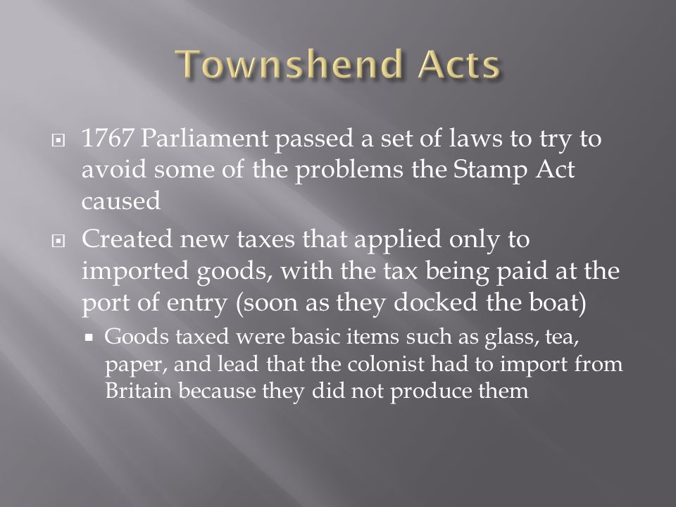 1767 Parliament passed a set of laws to try to avoid some of the problems the Stamp Act caused  Created new taxes that applied only to imported goods, with the tax being paid at the port of entry (soon as they docked the boat)  Goods taxed were basic items such as glass, tea, paper, and lead that the colonist had to import from Britain because they did not produce them