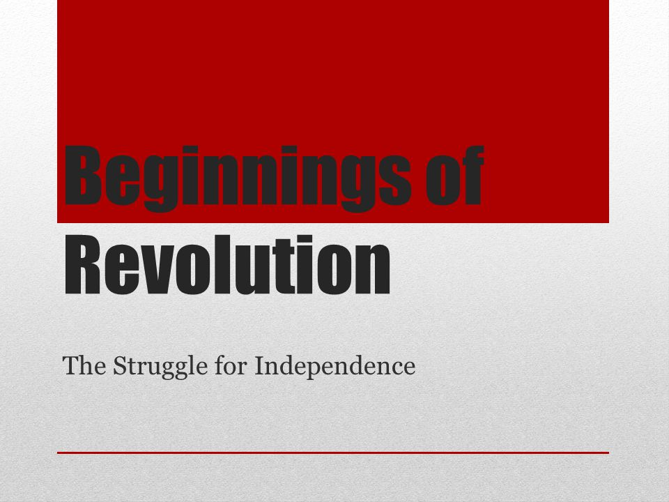 Beginnings of Revolution The Struggle for Independence