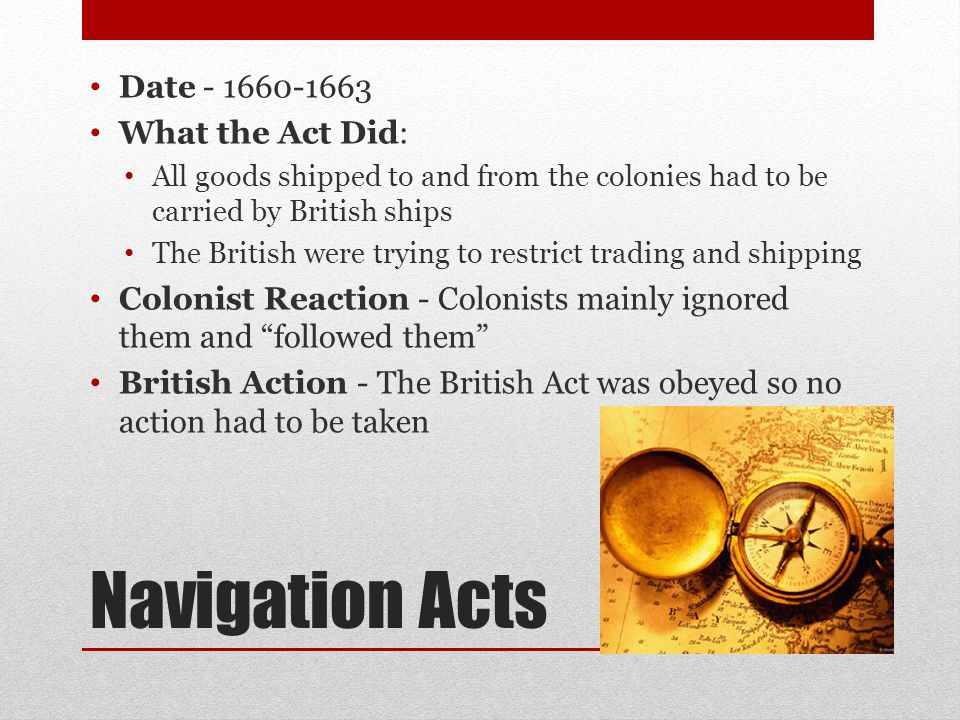 Navigation Acts Date - 1660-1663 What the Act Did: All goods shipped to and from the colonies had to be carried by British ships The British were trying to restrict trading and shipping Colonist Reaction - Colonists mainly ignored them and followed them British Action - The British Act was obeyed so no action had to be taken