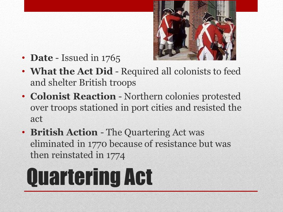 Quartering Act Date - Issued in 1765 What the Act Did - Required all colonists to feed and shelter British troops Colonist Reaction - Northern colonies protested over troops stationed in port cities and resisted the act British Action - The Quartering Act was eliminated in 1770 because of resistance but was then reinstated in 1774