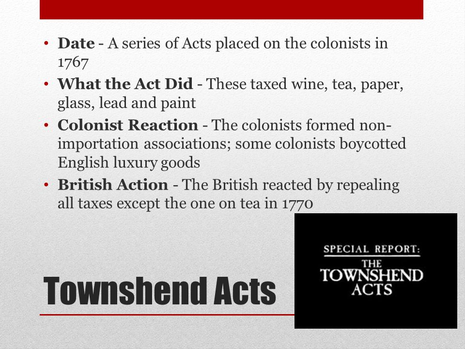 Tea Act Date - Put in place in 1773 What the Act Did - The Tea Act gave the British East India Company the ability to ship tea straight to the colonies; it cut the price of tea, but was still taxed Colonist Reaction - This act inspired to Boston Tea Party, Edenton Tea Party and others British Action - The colonist reaction led to the establishment of the Intolerable Acts