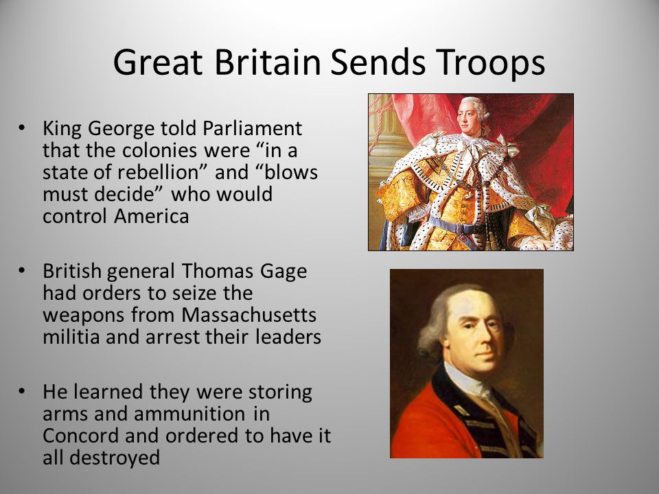 """Great Britain Sends Troops King George told Parliament that the colonies were """"in a state of rebellion"""" and """"blows must decide"""" who would control Amer"""