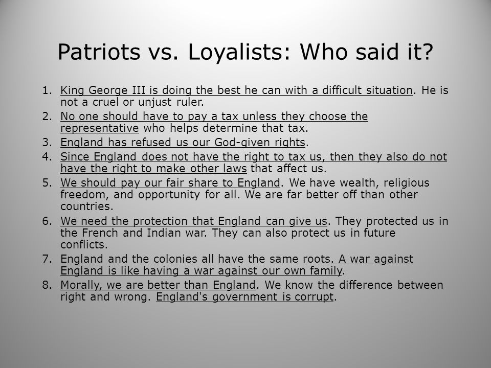 Patriots vs. Loyalists: Who said it? 1.King George III is doing the best he can with a difficult situation. He is not a cruel or unjust ruler. 2.No on