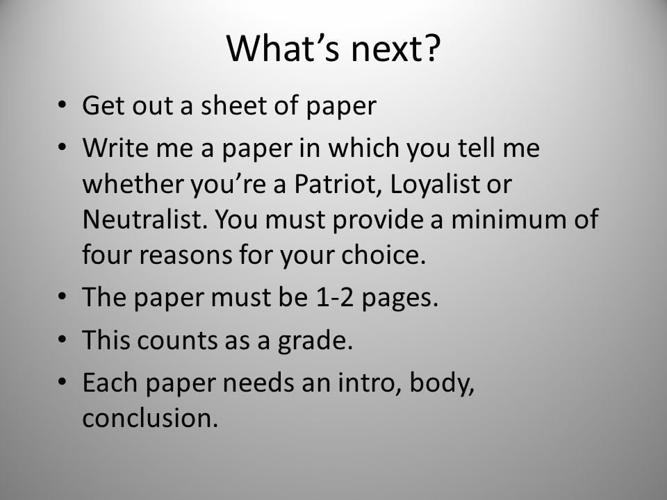 What's next? Get out a sheet of paper Write me a paper in which you tell me whether you're a Patriot, Loyalist or Neutralist. You must provide a minim