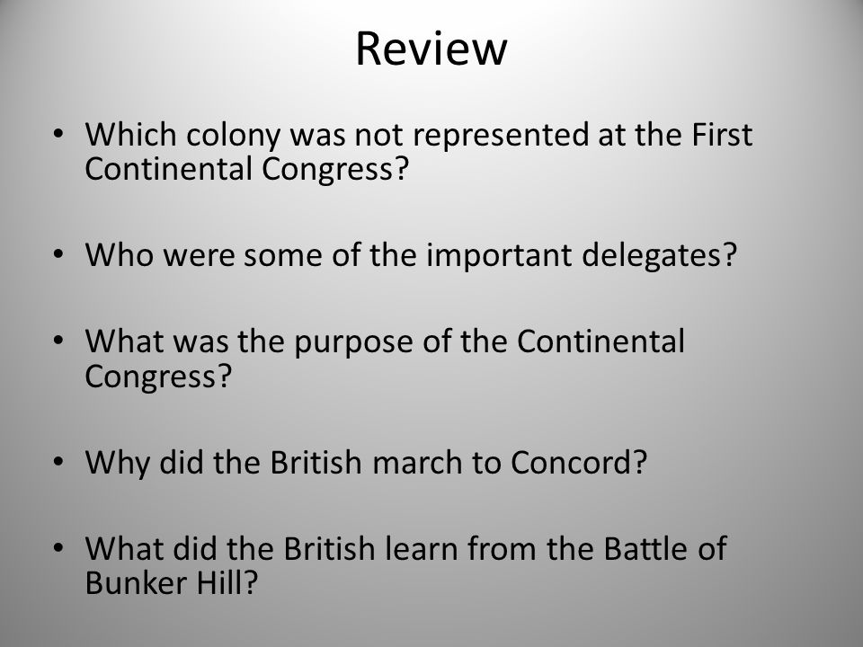 Review Which colony was not represented at the First Continental Congress? Who were some of the important delegates? What was the purpose of the Conti
