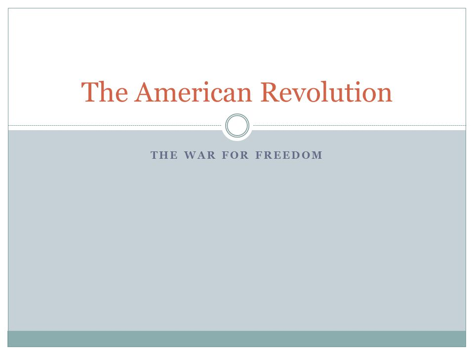 THE WAR FOR FREEDOM The American Revolution