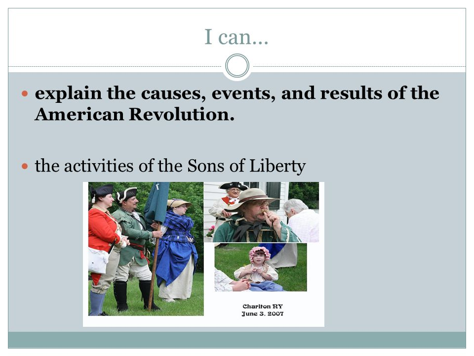 I can… explain the causes, events, and results of the American Revolution. the activities of the Sons of Liberty