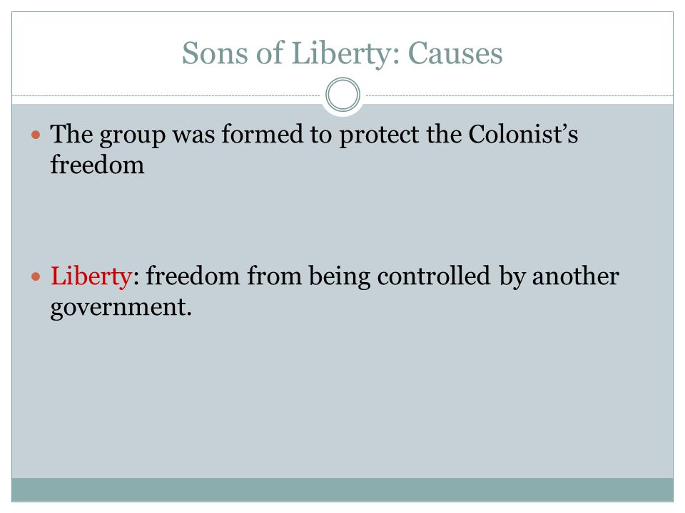 Sons of Liberty: Causes The group was formed to protect the Colonist's freedom Liberty: freedom from being controlled by another government.